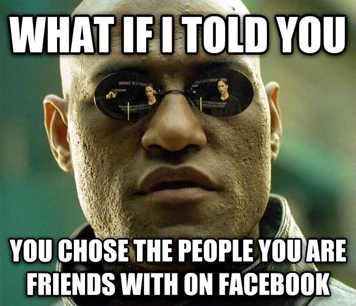 Matrix Morpheus what if i told you you chose the people you are friends with on facebook , made with livememe meme creator