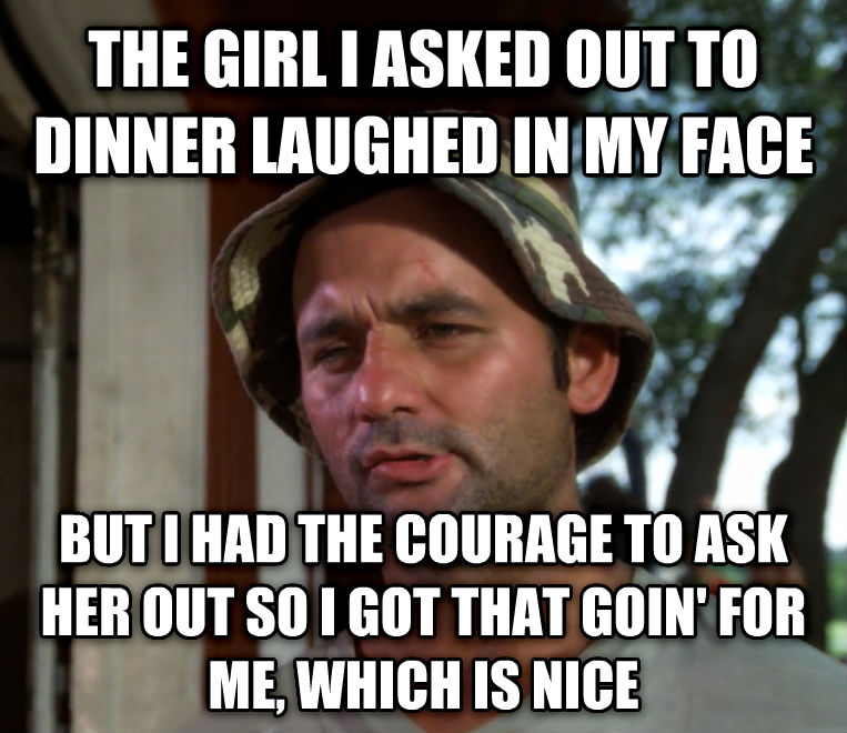 Bill Murray - So I Got That Going For Me, Which is Nice the girl i asked out to dinner laughed in my face but i had the courage to ask her out so i got that goin  for me, which is nice , made with livememe meme generator