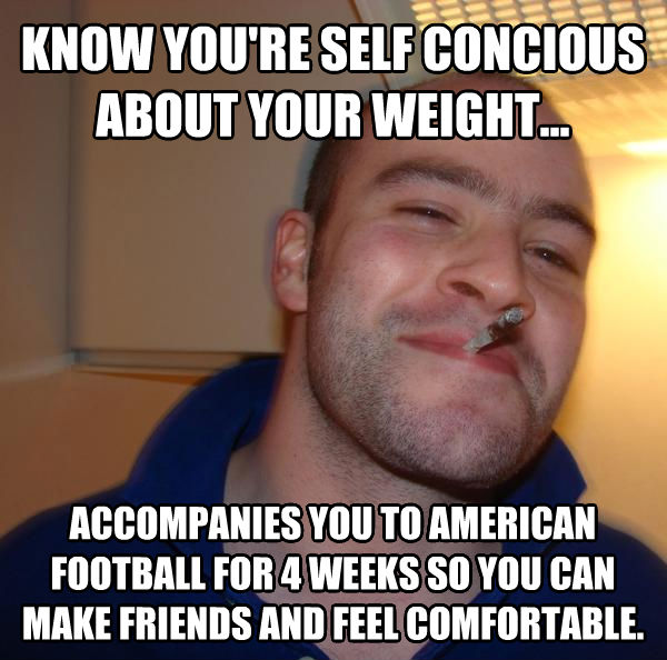 Good Guy Greg know you re self concious about your weight... accompanies you to american football for 4 weeks so you can make friends and feel comfortable. , made with livememe meme maker