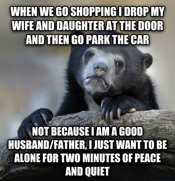 Confession Bear when we go shopping i drop my wife and child at the door and then go park the car not because i am a good husband/father, i just want to be alone for two minutes of peace and quiet , made with livememe meme generator
