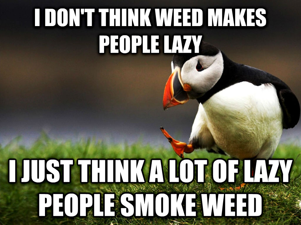 unpopular opinion puffin i don t think wood makes people lazy i just think a lot of lazy people smoke wood , made with livememe meme creator