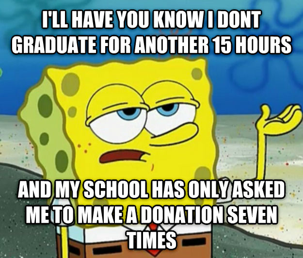Tough Spongebob i ll have you know i dont graduate for another 15 hours  and my school has only asked me to make a donation seven times , made with livememe meme maker