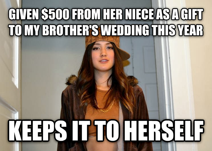Scumbag Stephanie given $500 from her niece as a gift to my brother s wedding this year keeps it to herself , made with livememe meme creator