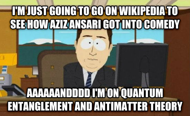 And It s Gone i m just going to go on wikipedia to see how aziz ansari got into comedy aaaaaandddd i m on quantum entanglement and antimatter theory , made with livememe meme maker