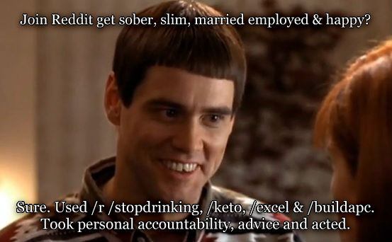 So You re Telling Me There s a Chance join reddit get sober, slim, married employed & happy?  sure. used /r /stopdrinking, /keto, /excel & /buildapc. took personal accountability, advice and acted.   , made with livememe meme creator