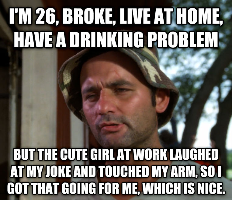 Bill Murray - So I Got That Going For Me, Which is Nice i m 26, broke, live at home, have a drinking problem but the cute girl at work laughed at my joke and touched my arm, so i got that going for me, which is nice. , made with livememe meme creator