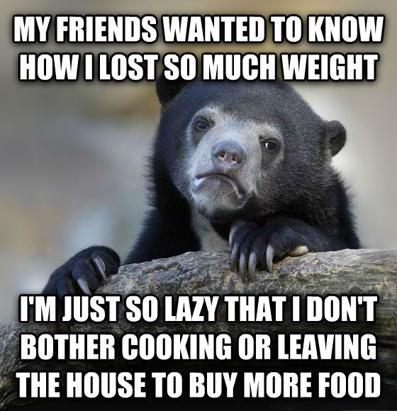 Confession Bear my friends wanted to know how i lost so much weight i m just so lazy that i don t bother cooking or leaving the house to buy more food , made with livememe meme creator