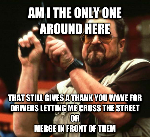 Angry Walter am i the only one around here that still gives a thank you wave for drivers letting me cross the street or merge in front of them , made with livememe meme maker