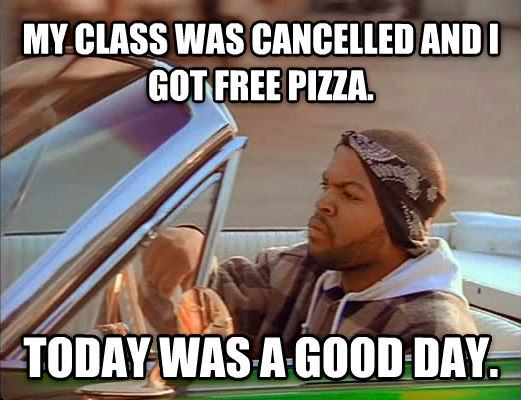 Today Was A Good Day my class was cancelled and i got free pizza. today was a good day. , made with livememe meme creator