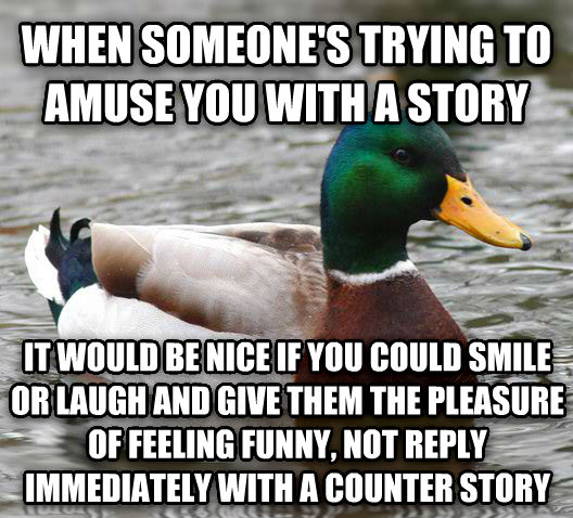 Actual Advice Mallard when someone s trying to amuse you with a story it would be nice if you could smile or laugh and give them the pleasure of feeling funny, not reply immediately with a counter story , made with livememe meme creator