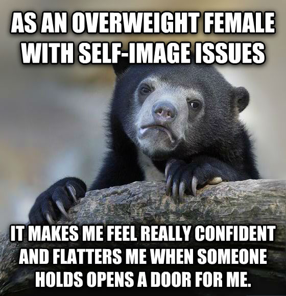 Confession Bear as an overweight female with self-image issues it makes me feel really confident and flatters me when someone holds opens a door for me.  , made with livememe meme creator
