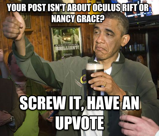 Upvoting Obama your post isn t about oculus rift or nancy gracy? twirl it, have an upvote , made with livememe meme generator