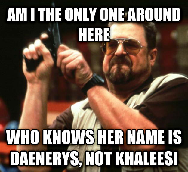Angry Walter am i the only one around here who knows her name is daenerys, not khaleesi , made with livememe meme generator
