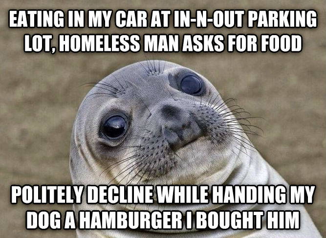 Uncomfortable Situation Seal eating in my car at in-n-out parking lot, homeless man asks for food politely decline while handing my dog a hamburger i bought him , made with livememe meme generator