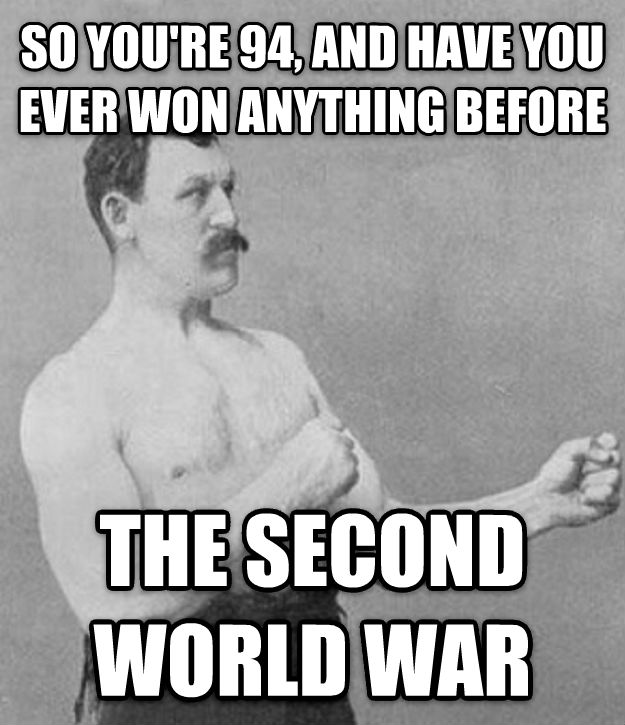 Overly Manly Man so you re 94, and have you ever won anything before the second world war , made with livememe meme generator