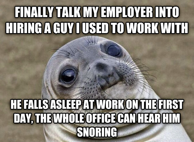 Uncomfortable Situation Seal finally talk my employer into hiring a guy i used to work with he falls asleep at work on the first day, the whole office can hear him snoring , made with livememe meme generator
