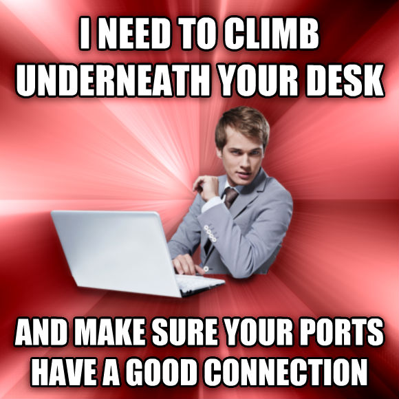 untitled meme i need to climb underneath your desk and make sure your ports have a good connection  , made with livememe meme creator