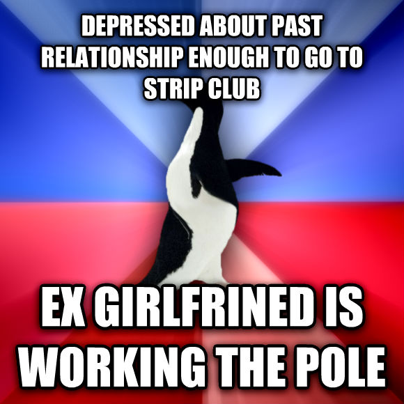 Socially Awkward Awesome Penguin depressed about past relationship enough to go to strip club ex girlfrined is working the pole  , made with livememe meme generator