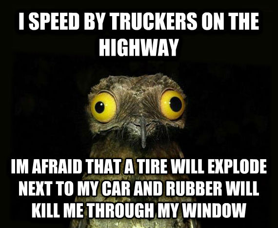 Weird Stuff I Do Potoo i speed by truckers on the highway im afraid that a tire will explode next to my car and rubber will kill me through my window , made with livememe meme generator