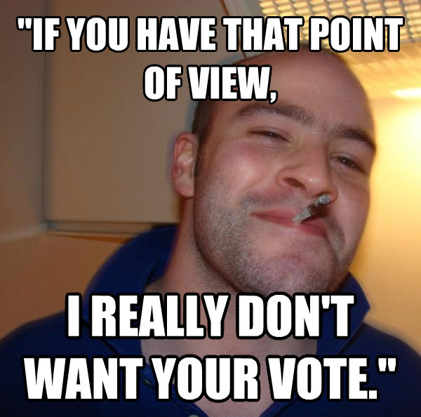 Good Guy Greg  if you have that point of view, i really don t want your vote.  , made with livememe meme creator