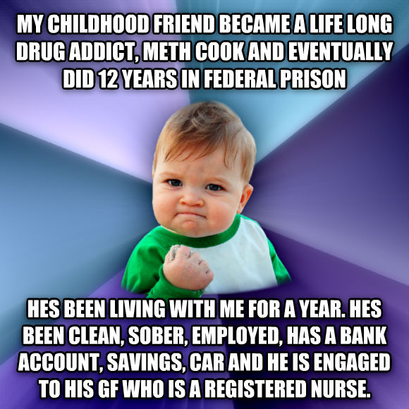 Success Kid my childhood friend became a life long drug addict, meth cook and eventually did 12 years in federal prison hes been living with me for a year. hes been clean, sober, employed, has a bank account, savings, car and he is engaged to his gf who is a registered nurse.  , made with livememe meme maker
