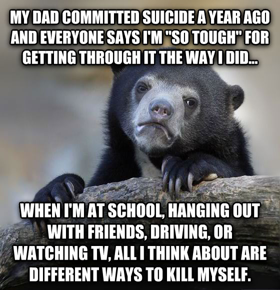 Confession Bear my dad committed suicide a year ago and everyone says i m  so tough  for getting through it the way i did... when i m at school, hanging out with friends, driving, or watching tv, all i think about are different ways to kill myself. , made with livememe meme creator