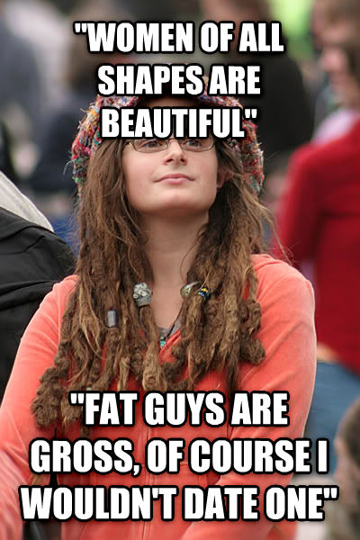 College Liberal  women of all shapes are beautiful   fat guys are gross, of course i wouldn t date one  , made with livememe meme creator