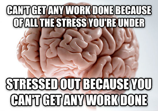 Scumbag Brain can t get any work done because of all the stress you re under stressed out because you can t get any work done , made with livememe meme maker