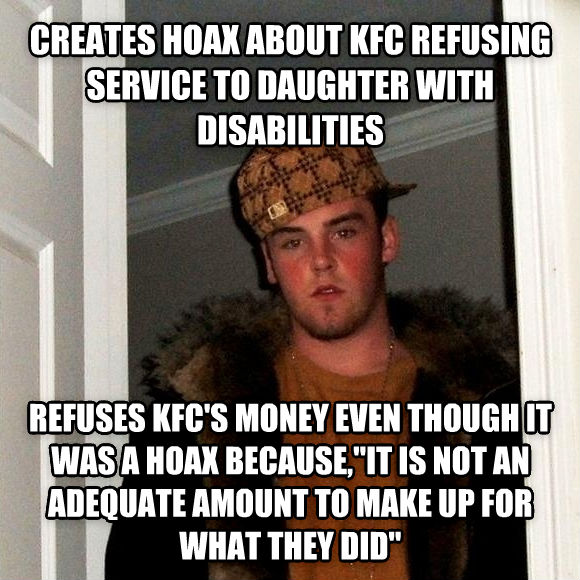 Scumbag Steve creates hoax about kfc refusing service to child with disabilities refuses kfc s money even though it was a hoax because, it is not an adequate amount to make up for what they did   , made with livememe meme creator