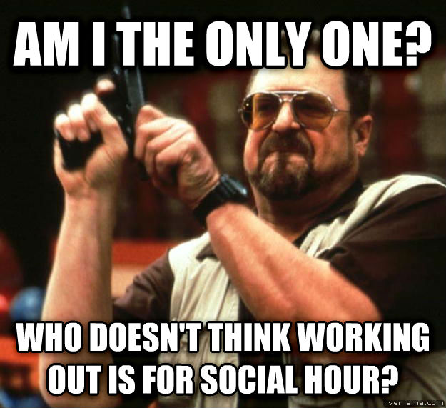 Angry Walter am i the only one? who doesn t think working out is for social hour? , made with livememe meme generator
