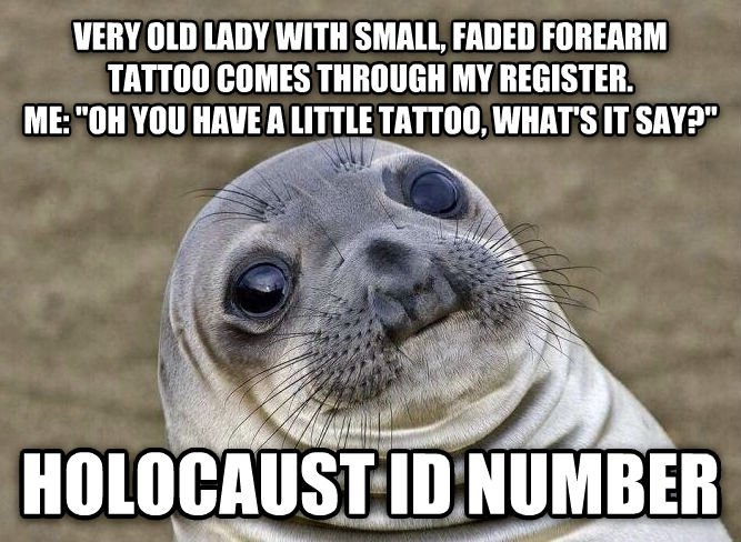 Uncomfortable Situation Seal very old lady with small, faded forearm tattoo comes through my register.  me:  oh you have a little tattoo, what s it say?  holocaust id number , made with livememe meme maker