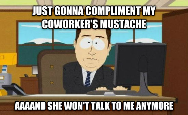 And It s Gone just gonna compliment my coworker s mustache aaaand she won t talk to me anymore , made with livememe meme maker