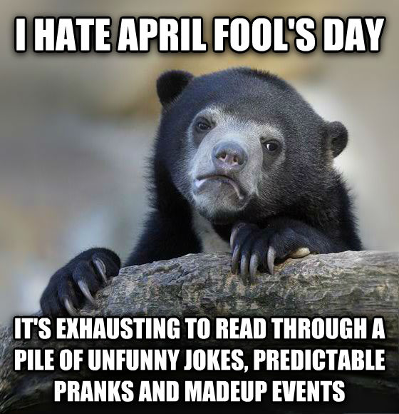 Confession Bear i hate april fool s day it s exhausting to read through a pile of unfunny jokes, predictable pranks and madeup events , made with livememe meme creator