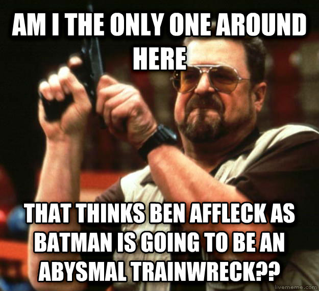 Angry Walter am i the only one around here that thinks ben affleck as batman is going to be an abysmal trainwreck?? , made with livememe meme generator
