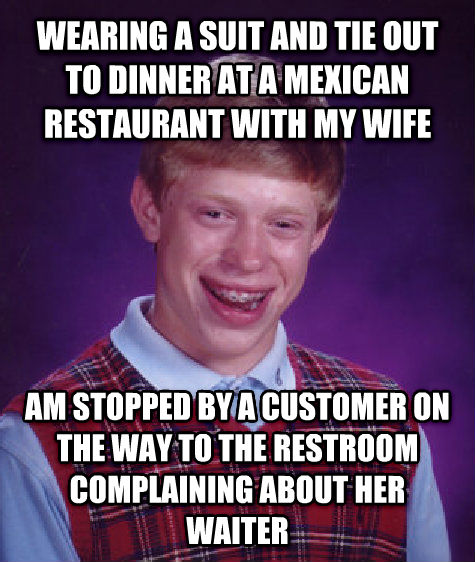 Bad Luck Brian wearing a suit and tie out to dinner at a mexican restaurant with my wife am stopped by a customer on the way to the restroom complaining about her waiter , made with livememe meme creator