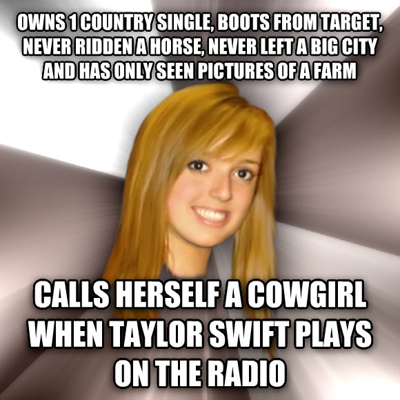 Musically Oblivious 8th Grader owns 1 country single, boots from target, never ridden a horse, never left a big city and has only seen pictures of a farm calls herself a cowgirl when taylor swift plays on the radio  , made with livememe meme generator