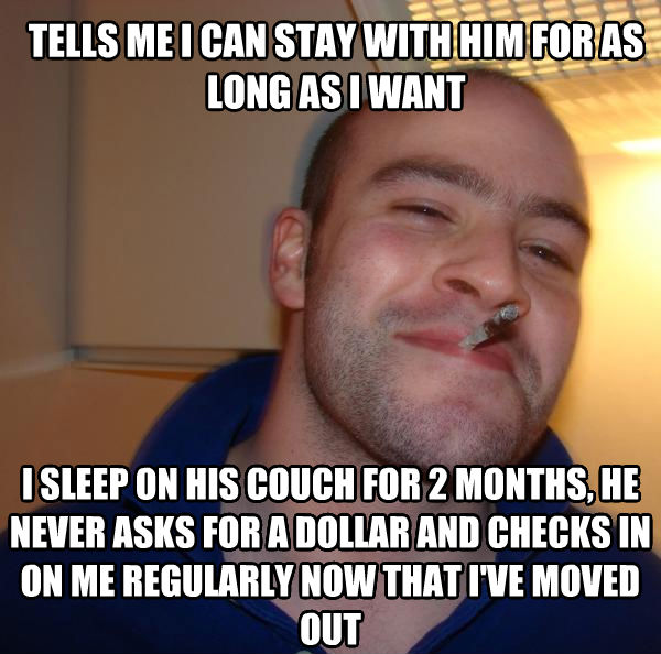Good Guy Greg tells me i can stay with him for as long as i want i sleep on his couch for 2 months, he never asks for a dollar and checks in on me regularly now that i ve moved out , made with livememe meme maker
