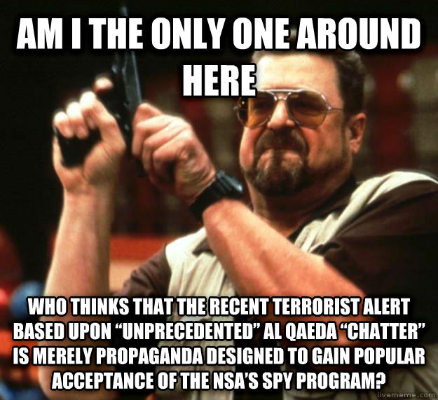 Angry Walter am i the only one around here who thinks that the recent terrorist alert based upon    unprecedented    al qaeda    chatter    is merely propaganda designed to gain popular acceptance of the nsa   s spy program? , made with livememe meme maker