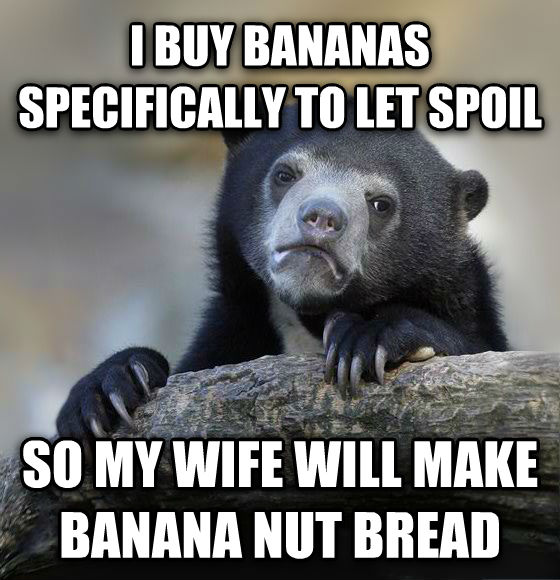 Confession Bear i buy bananas specifically to let spoil so my wife will make banana nut bread , made with livememe meme maker