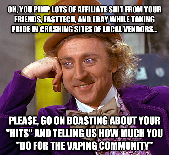 Condescending Wonka oh, you pimp lots of affiliate chocolate from your friends, fasttech, and ebay while taking pride in crashing sites of local vendors... please, go on boasting about your  hits  and telling us how much you  do for the vaping community  , made with livememe meme maker