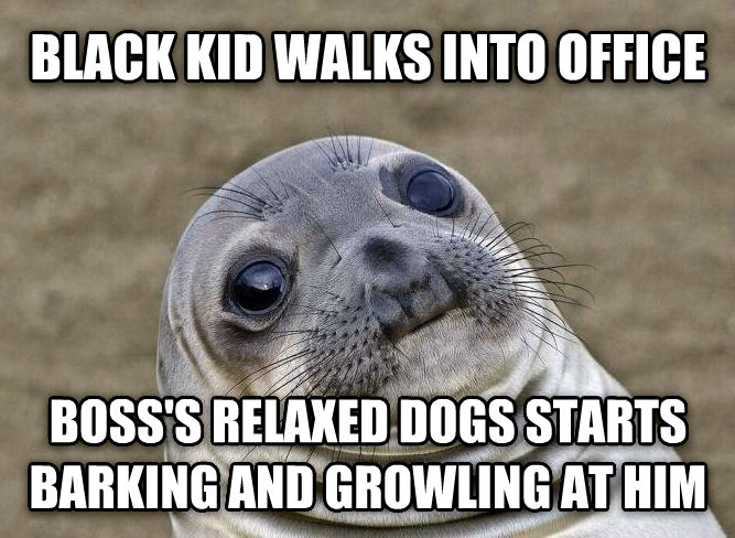 Uncomfortable Situation Seal black kid walks into office boss s relaxed dogs starts barking and growling at him , made with livememe meme maker