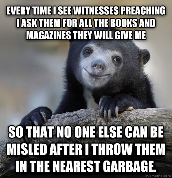 Happy Confession Bear every time i see witnesses preaching i ask them for all the books and magazines they will give me so that no one else can be misled after i throw them in the nearest garbage. , made with livememe meme maker