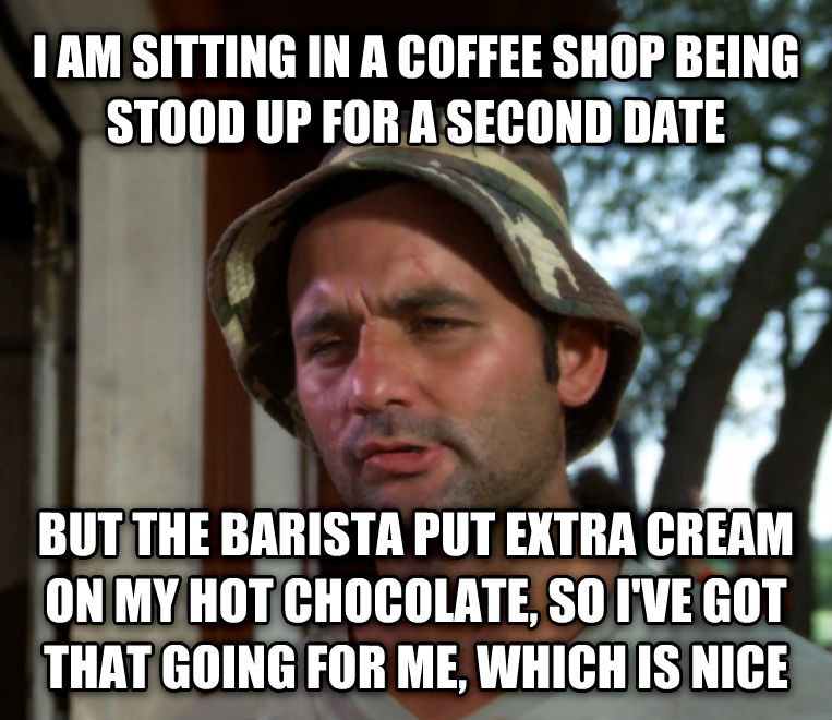 Bill Murray - So I Got That Going For Me, Which is Nice i am sitting in a coffee shop being stood up for a second date  but the barista put extra cream on my hot chocolate, so i ve got that going for me, which is nice , made with livememe meme creator