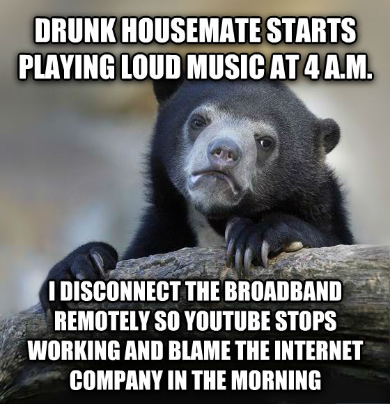 Confession Bear drunk housemate starts playing loud music at 4 a.m. i disconnect the broadband remotely so youtube stops working and blame the internet company in the morning , made with livememe meme creator