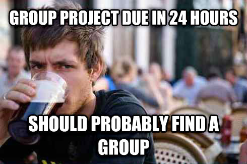 Lazy College Senior group project due in 24 hours should probably find a group , made with livememe meme generator
