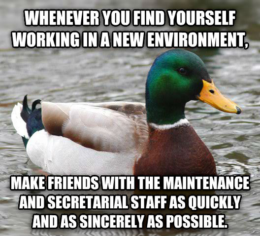 Actual Advice Mallard whenever you find yourself working in a new environment, make friends with the maintenance and secretarial staff as quickly and as sincerely as possible. , made with livememe meme generator