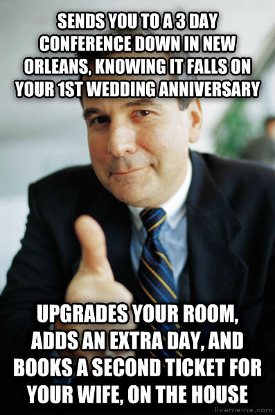 Good Guy Boss sends you to a 3 day conference down in new orleans, knowing it falls on your 1st wedding anniversary upgrades your room, adds an extra day, and books a second ticket for your wife, on the house , made with livememe meme generator