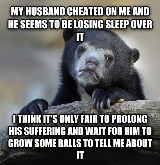 Confession Bear my husband cheated on me and he seems to be losing sleep over it i think it s only fair to prolong his suffering and wait for him to grow some bells to tell me about it , made with livememe meme generator