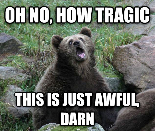 Sarcastic Bear oh no, how tragic this is just awful, darn , made with livememe meme maker