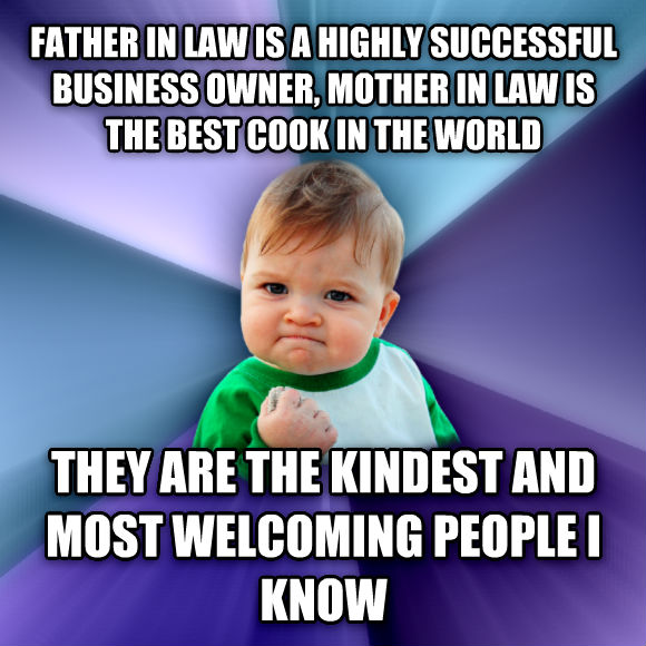 Success Kid father in law is a highly successful business owner, mother in law is the best cook in the world  they are the kindest and most welcoming people i know   , made with livememe meme creator